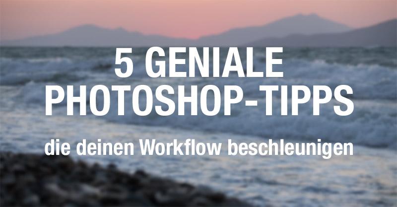 5 geniale Tipps wie du deinen Photoshop-Workflow beschleunigst