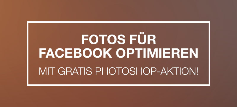 Fotos für Facebook optimieren – Photoshop-Aktion